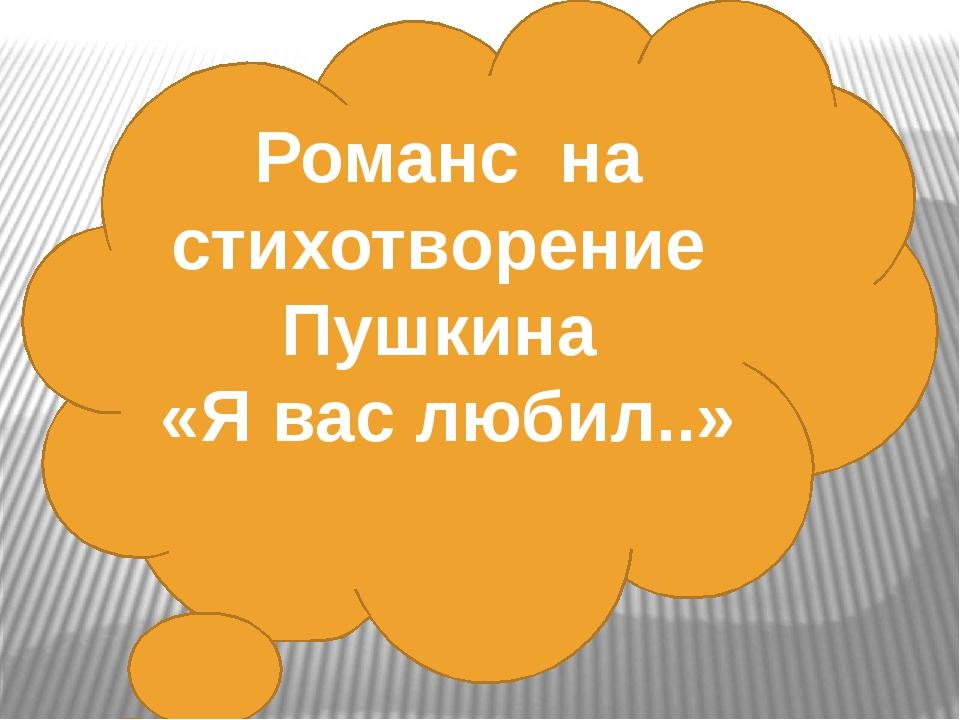 Романс на стихотворение Пушкина «Я вас любил..»