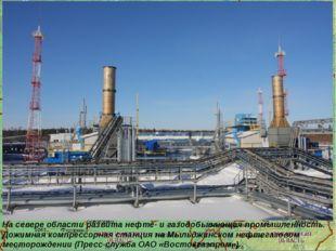 На севере области развита нефте- и газодобывающая промышленность. Дожимная ко