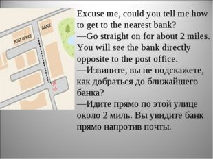 Excuse me, could you tell me how to get to the nearest bank? —Go straight on
