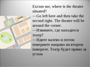 Excuse me, where is the theatre situated? —Go left here and then take the sec