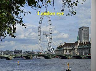 . Лондонский глаз Колесо обозрения на берегу Темзы способно поднять на 135 ме