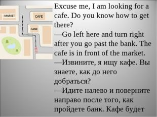 Excuse me, I am looking for a cafe. Do you know how to get there? —Go left he