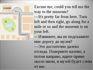 Excuse me, could you tell me the way to the museum? —It's pretty far from he