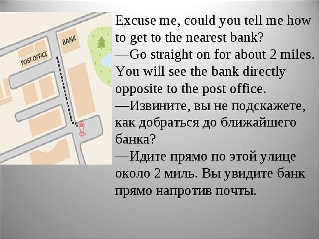 Excuse me, could you tell me how to get to the nearest bank? —Go straight on...