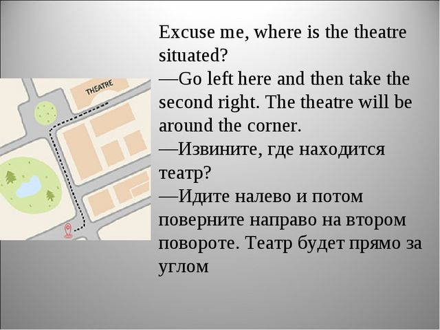 Excuse me, where is the theatre situated? —Go left here and then take the sec...