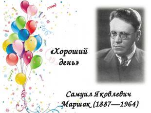 Самуил Яковлевич Маршак (1887—1964) «Хороший день»