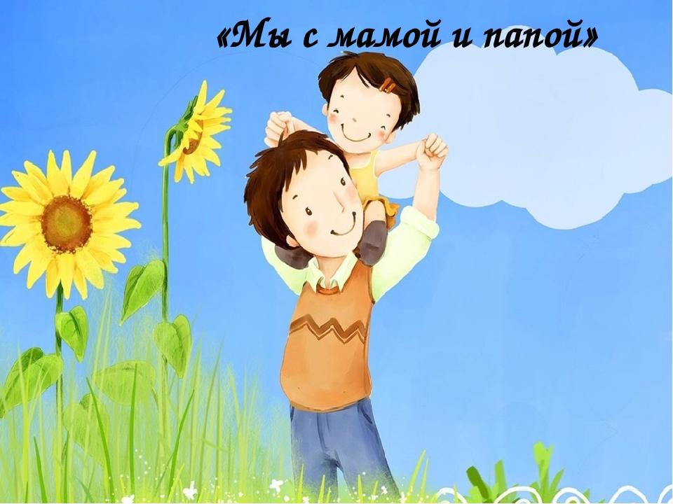 «Мы с мамой и папой»