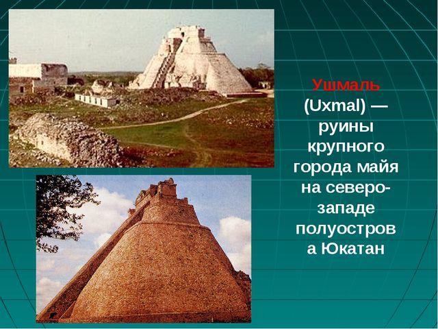 Ушмаль (Uxmal)— руины крупного города майя на северо-западе полуострова Юкатан
