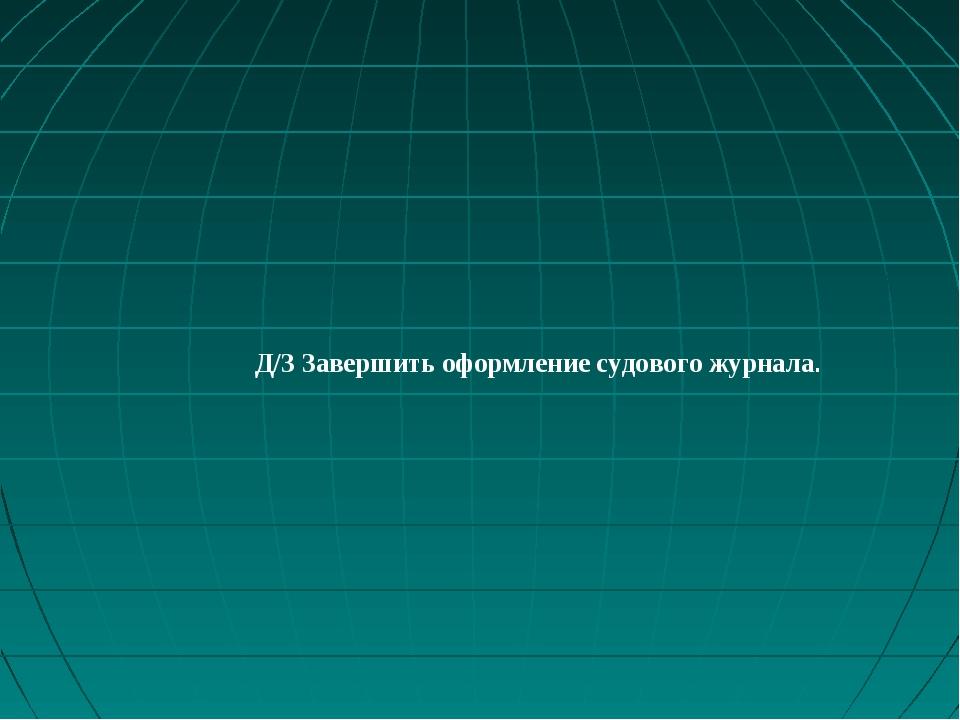 Д/З Завершить оформление судового журнала.