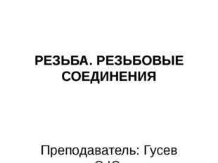 РЕЗЬБА. РЕЗЬБОВЫЕ СОЕДИНЕНИЯ Преподаватель: Гусев С.Ю.
