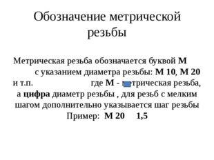 Обозначение метрической резьбы Метрическая резьба обозначается буквой М с ука