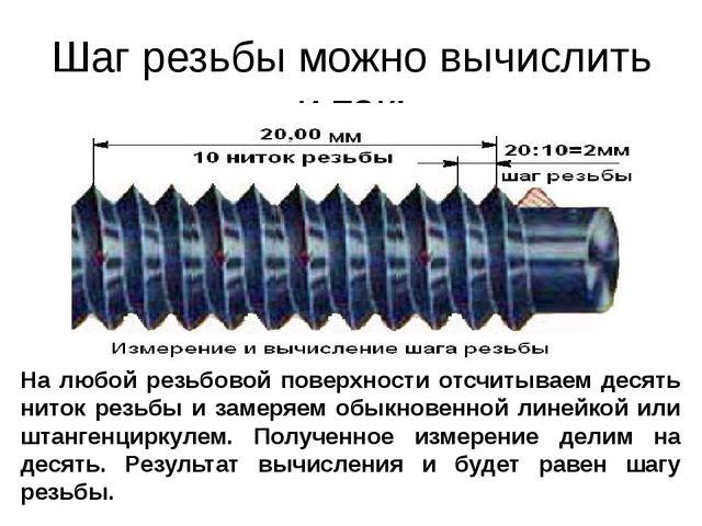 Шаг резьбы можно вычислить и так: На любой резьбовой поверхности отсчитываем...