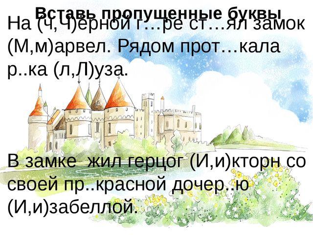 На (ч,Ч)ёрной г…ре ст…ял замок (М,м)арвел. Рядом прот…кала р..ка (л,Л)уза. В...