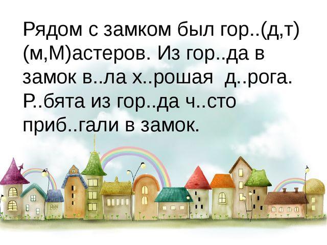 Рядом с замком был гор..(д,т) (м,М)астеров. Из гор..да в замок в..ла х..рошая...