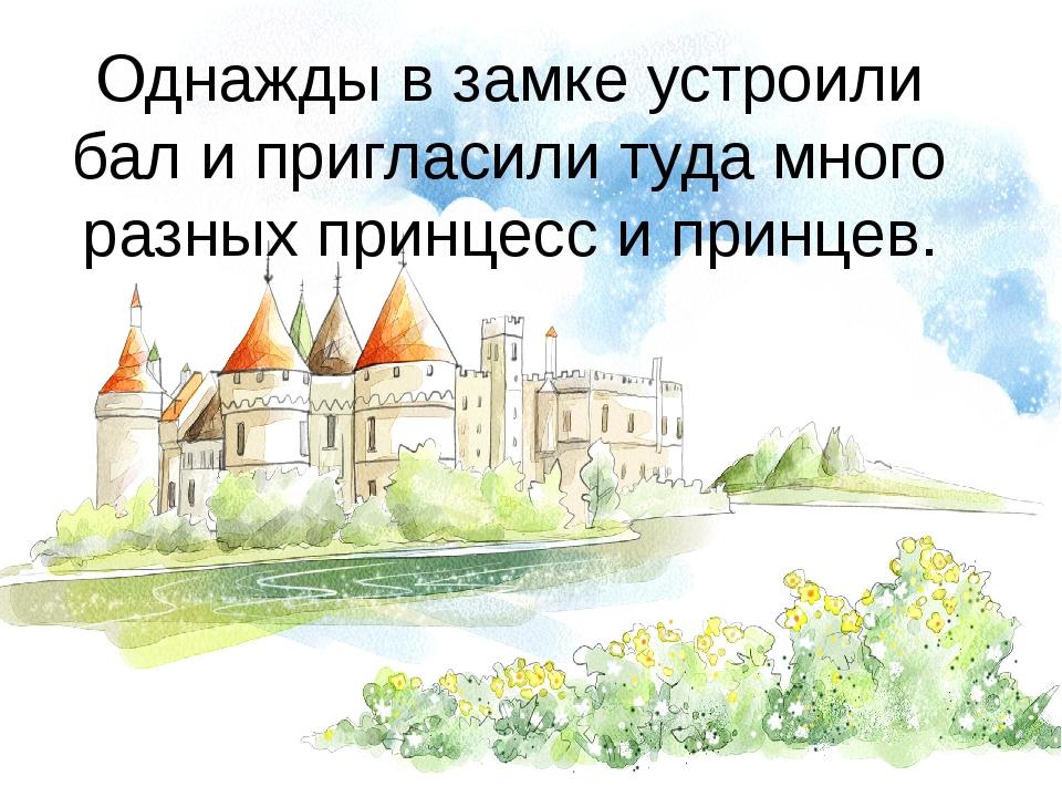 Однажды в замке устроили бал и пригласили туда много разных принцесс и принцев.