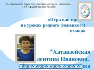 Хатанзейская Валентина Ивановна, учитель русского языка и литературы «Игра к