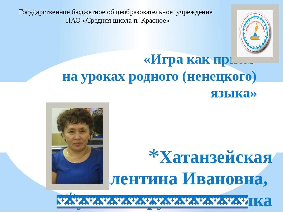 Хатанзейская Валентина Ивановна, учитель русского языка и литературы «Игра к...