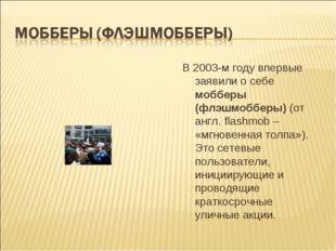 В 2003-м году впервые заявили о себе мобберы (флэшмобберы) (от англ. flashmob