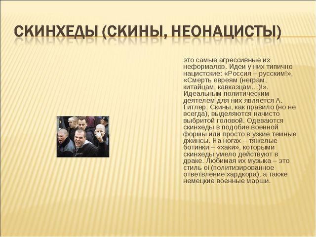 это самые агрессивные из неформалов. Идеи у них типично нацистские: «Россия...
