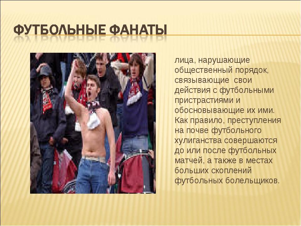 лица, нарушающие общественный порядок, связывающие свои действия с футбольны...