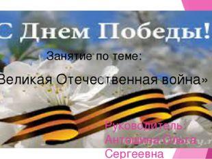 Руководитель: Антошина Ольга Сергеевна Занятие по теме: «Великая Отечественн