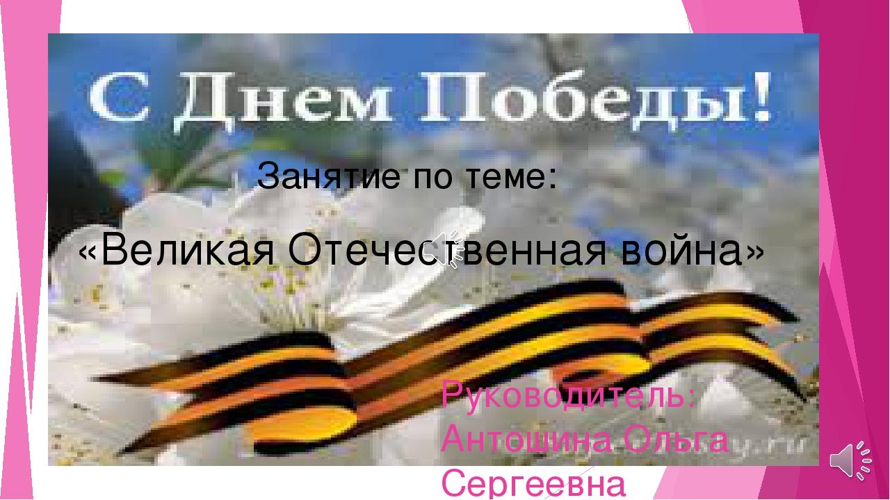 Руководитель: Антошина Ольга Сергеевна Занятие по теме: «Великая Отечественн...