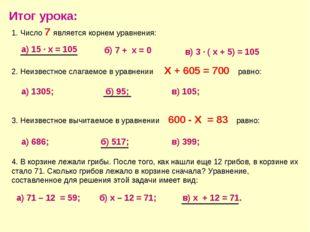 Итог урока: 1. Число 7 является корнем уравнения: а) 15 · х = 105 б) 7 + х =
