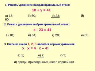 1. Решить уравнение выбрав правильный ответ: 18 + y = 41 а) 18; б) 50; э) 23;