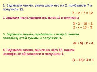 1. Задумали число, уменьшили его на 2, прибавили 7 и получили 12. Х – 2 + 7 =