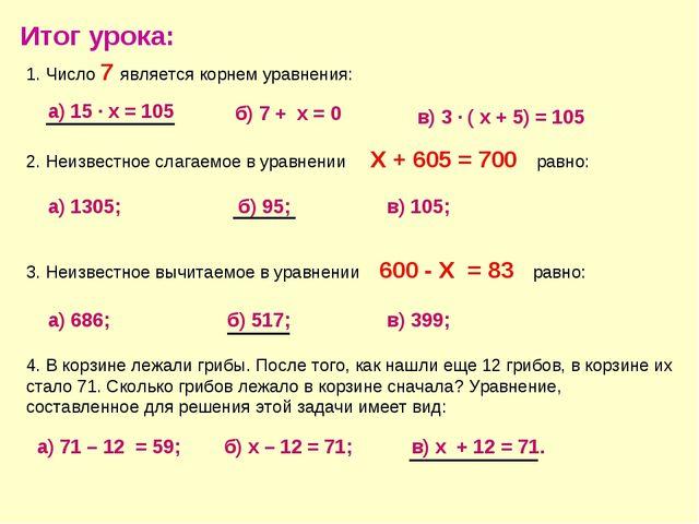 Итог урока: 1. Число 7 является корнем уравнения: а) 15 · х = 105 б) 7 + х =...