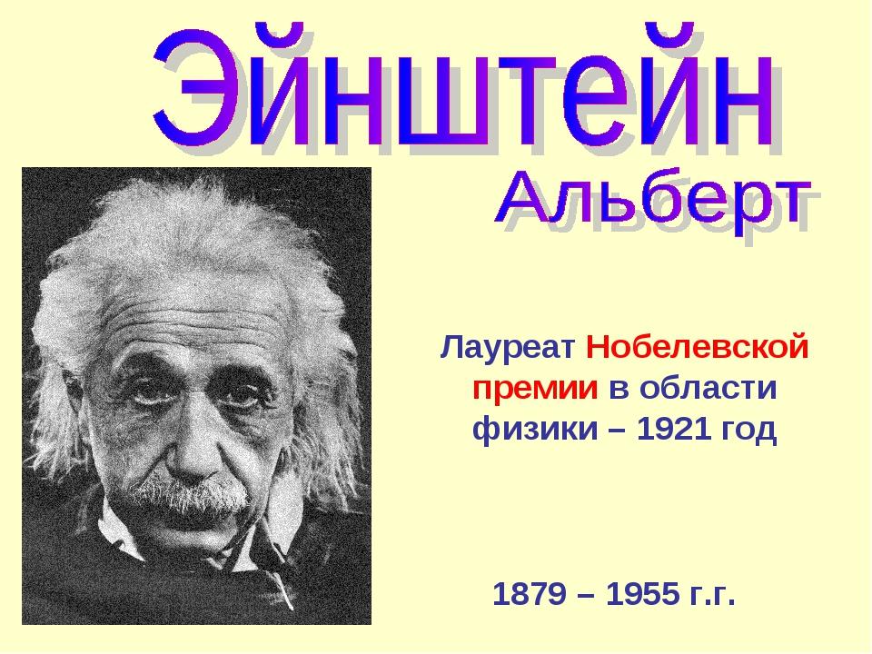 1879 – 1955 г.г. Лауреат Нобелевской премии в области физики – 1921 год