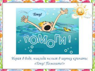 Играя в воде, никогда нельзя в шутку кричать: «Тону! Помогите!»