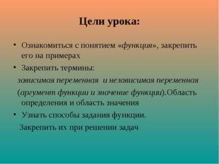 Цели урока: Ознакомиться с понятием «функция», закрепить его на примерах Закр