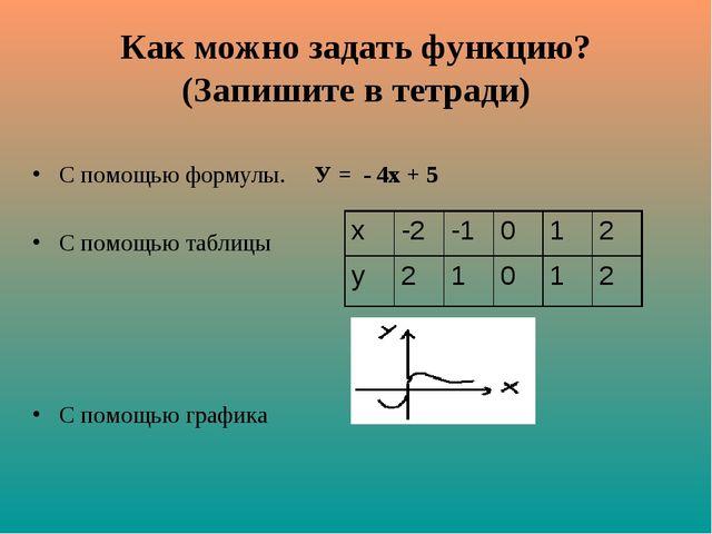 Как можно задать функцию? (Запишите в тетради) С помощью формулы. У = - 4х +...
