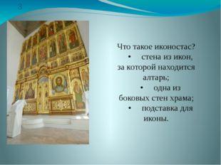 3 Что такое иконостас? •стена из икон, за которой находится алтарь; •одна и