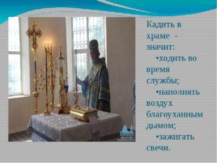 Кадить в храме - значит: •ходить во время службы; •наполнять воздух благоухан