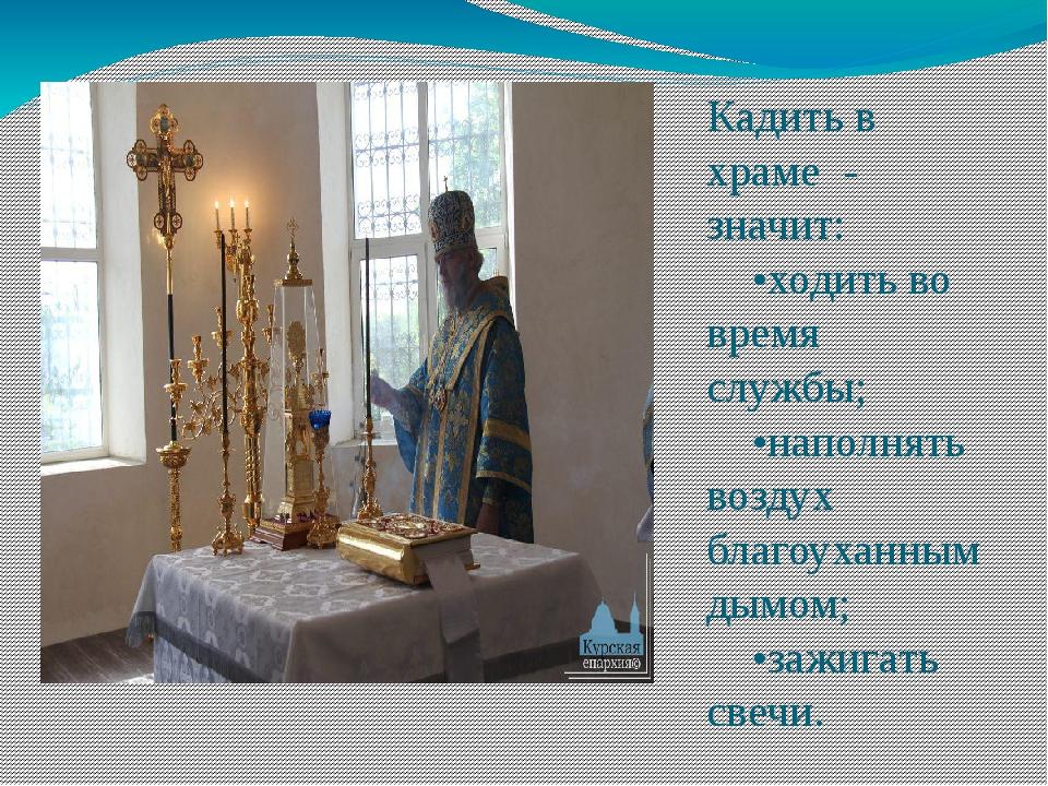 Кадить в храме - значит: •ходить во время службы; •наполнять воздух благоухан...