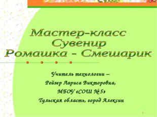 * Учитель технологии – Рейзер Лариса Викторовна, МБОУ «СОШ № 5» Тульская обла