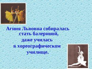 Агния Львовна собиралась стать балериной, даже училась в хореографическом учи