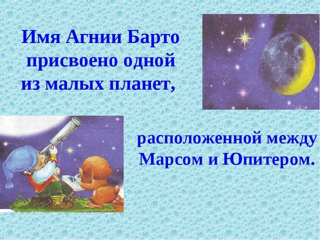расположенной между Марсом и Юпитером. Имя Агнии Барто присвоено одной из мал...