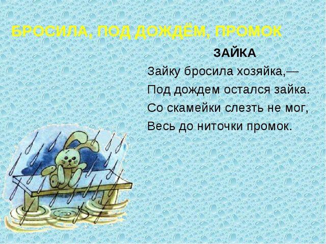 БРОСИЛА, ПОД ДОЖДЁМ, ПРОМОК ЗАЙКА Зайку бросила хозяйка,— Под дождем остался...