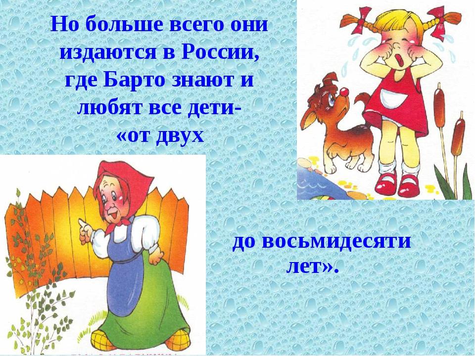 Но больше всего они издаются в России, где Барто знают и любят все дети- «от...
