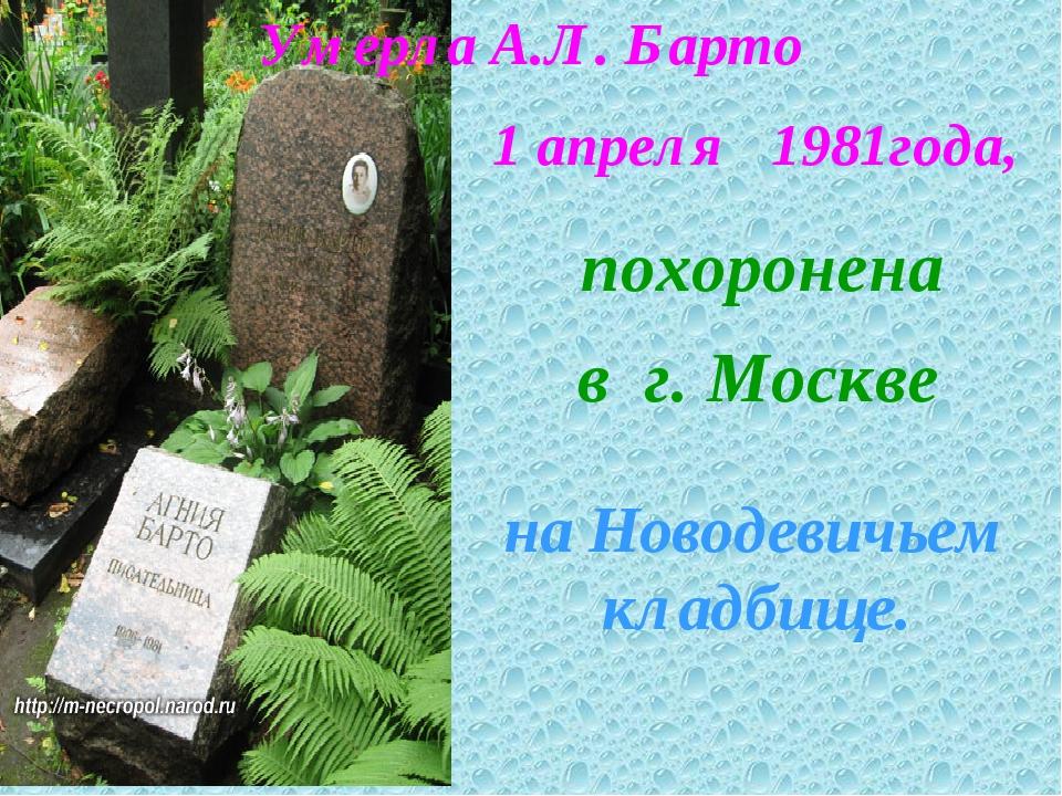 похоронена в г. Москве на Новодевичьем кладбище. Умерла А.Л. Барто 1 апреля 1...