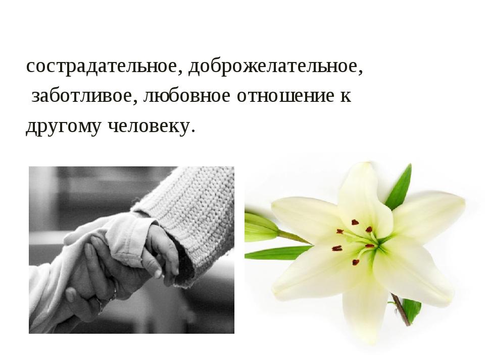 МИЛОСЕРДИЕ - сострадательное, доброжелательное, заботливое, любовное отношени...