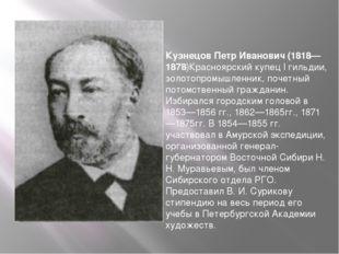 Кузнецов Петр Иванович (1818—1878)Красноярский купец I гильдии, золотопромышл