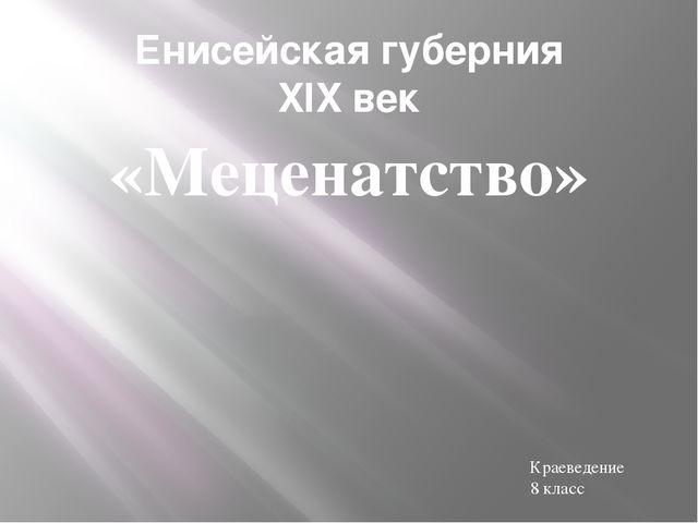 Енисейская губерния XIX век «Меценатство» Краеведение 8 класс