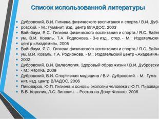 Список использованной литературы Дубровский, В.И. Гигиена физического воспита