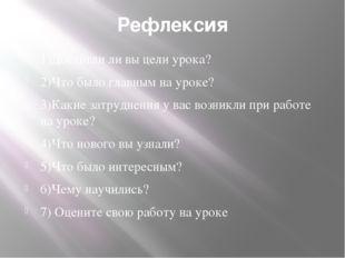 Рефлексия 1)Достигли ли вы цели урока? 2)Что было главным на уроке? 3)Какие з