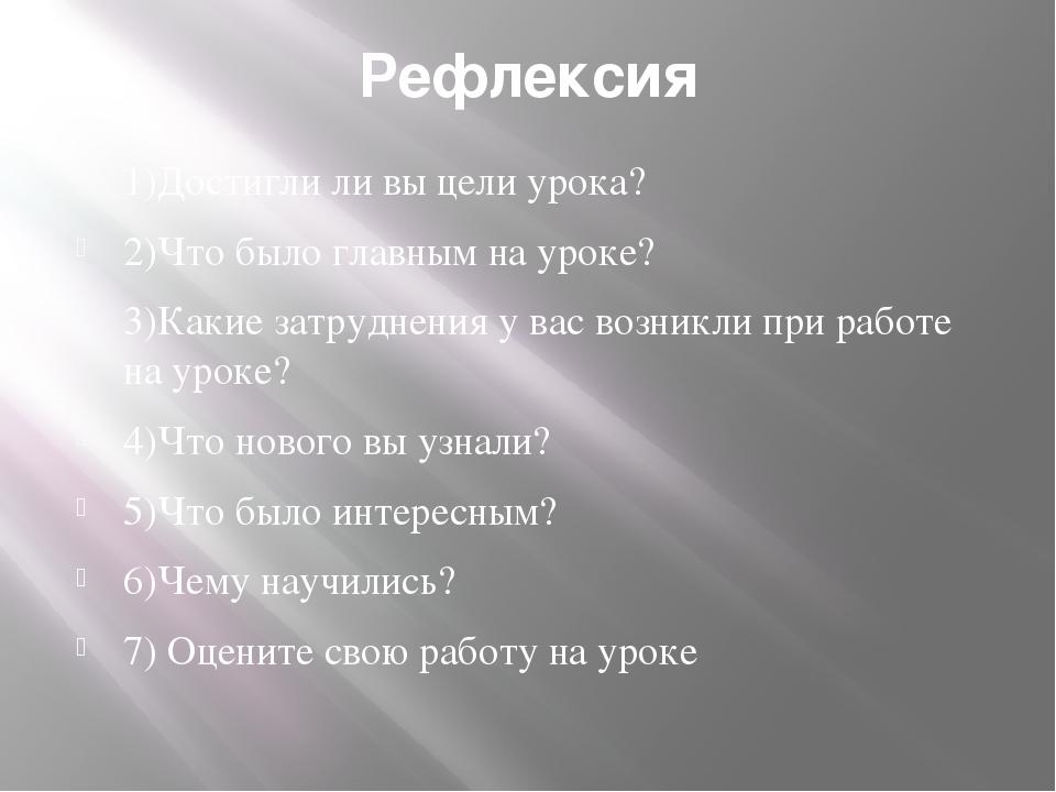 Рефлексия 1)Достигли ли вы цели урока? 2)Что было главным на уроке? 3)Какие з...