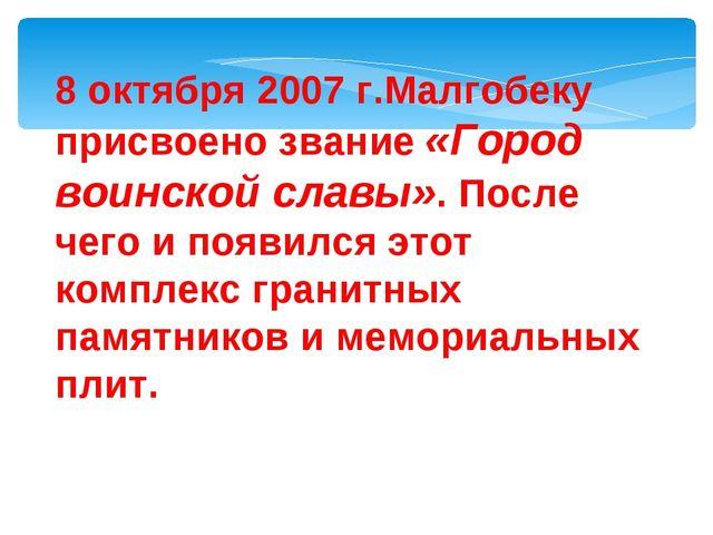 8 октября 2007 г.Малгобеку присвоено звание «Город воинской славы». После чег...